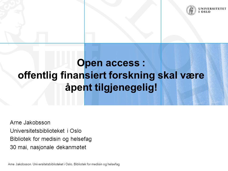 Arne Jakobsson. Universitetsbiblioteket i Oslo, Bibliotek for medisin og helsefag Open access : offentlig finansiert forskning skal være åpent tilgjen