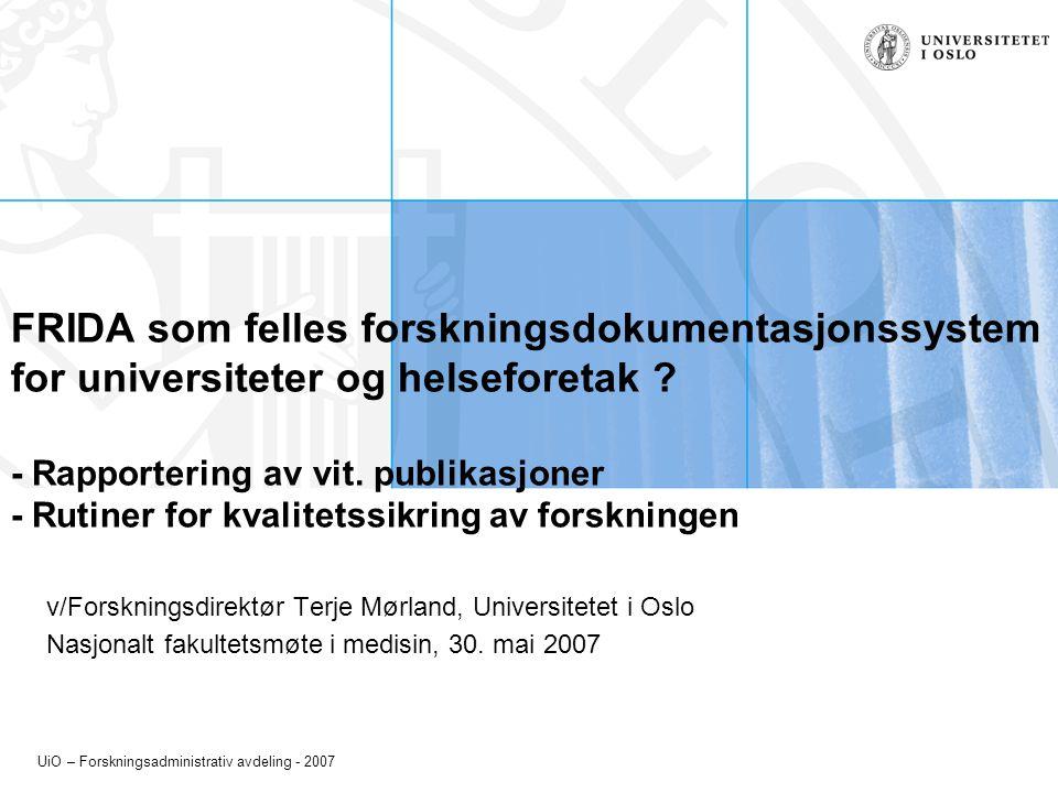 UiO – Forskningsadministrativ avdeling - 2007 FRIDA som felles forskningsdokumentasjonssystem for universiteter og helseforetak ? - Rapportering av vi