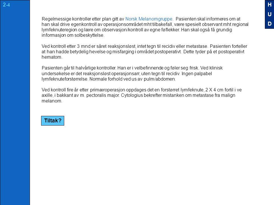 Tiltak? Regelmessige kontroller etter plan gitt av Norsk Melanomgruppe. Pasienten skal informeres om at han skal drive egenkontroll av operasjonsområd