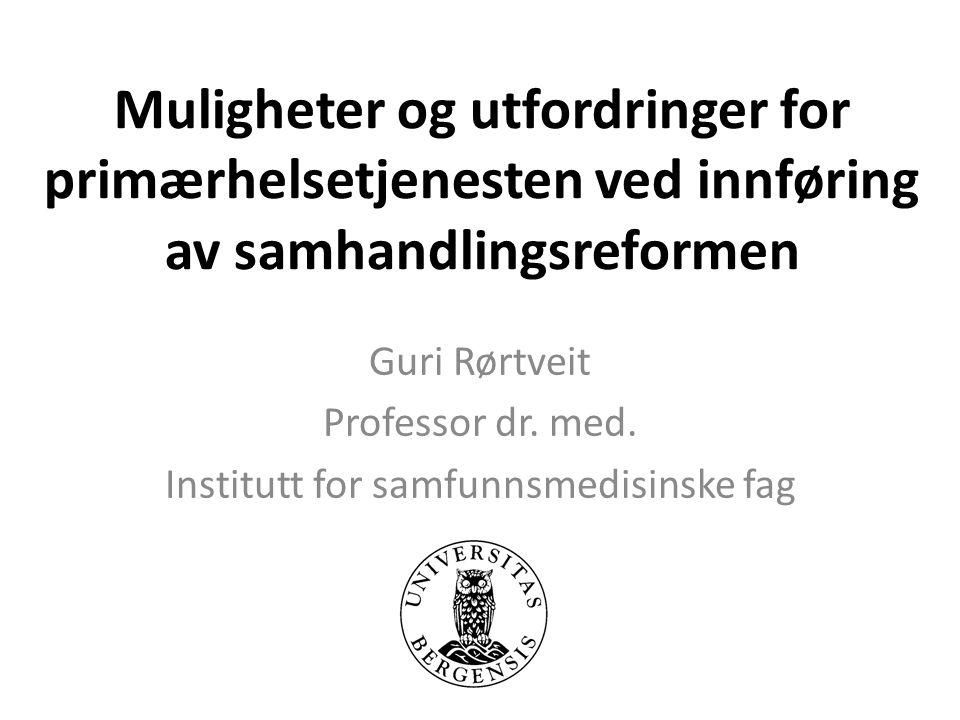 Muligheter og utfordringer for primærhelsetjenesten ved innføring av samhandlingsreformen Guri Rørtveit Professor dr.