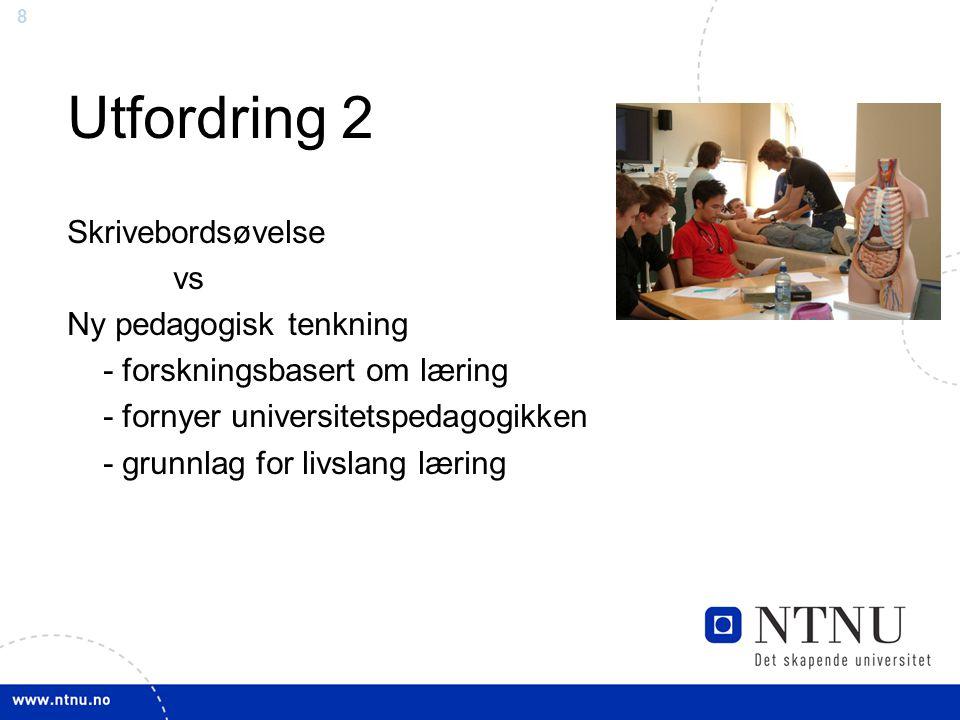 8 Utfordring 2 Skrivebordsøvelse vs Ny pedagogisk tenkning - forskningsbasert om læring - fornyer universitetspedagogikken - grunnlag for livslang læring