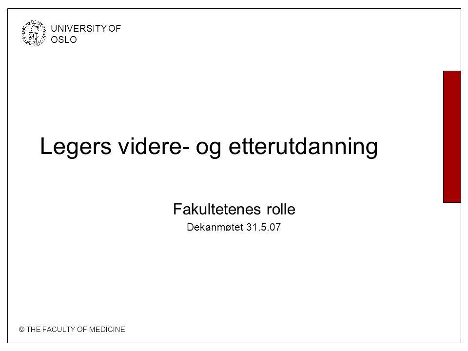 © THE FACULTY OF MEDICINE UNIVERSITY OF OSLO Legers videre- og etterutdanning Fakultetenes rolle Dekanmøtet 31.5.07
