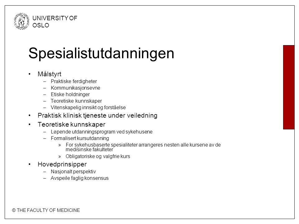 © THE FACULTY OF MEDICINE UNIVERSITY OF OSLO Spesialistutdanningen Målstyrt –Praktiske ferdigheter –Kommunikasjonsevne –Etiske holdninger –Teoretiske