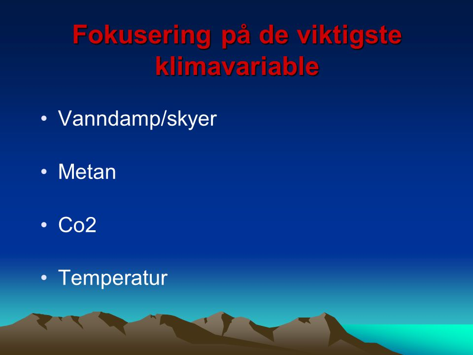 Fokusering på de viktigste klimavariable Vanndamp/skyer Metan Co2 Temperatur