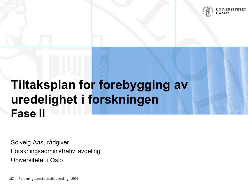 UiO – Forskningsadministrativ avdeling - 2007 Tiltaksplan for forebygging av uredelighet i forskningen Fase II Solveig Aas, rådgiver Forskningsadministrativ avdeling Universitetet i Oslo