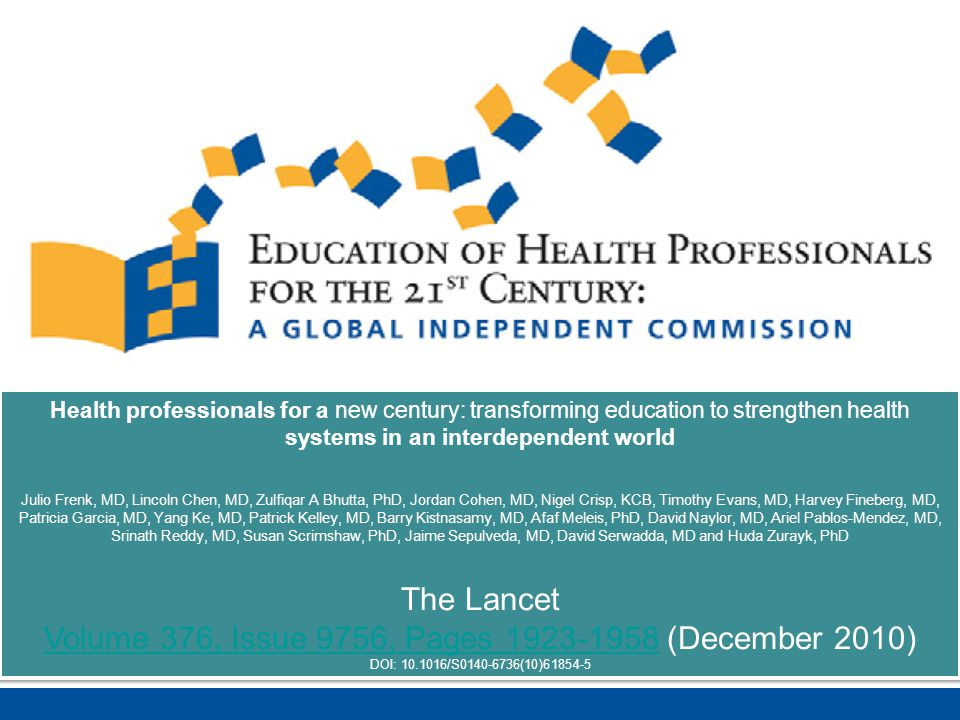 Health professionals for a new century: transforming education to strengthen health systems in an interdependent world Julio Frenk, MD, Lincoln Chen,