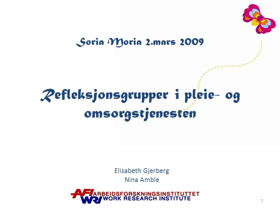 Soria Moria 2.mars 2009 Refleksjonsgrupper i pleie- og omsorgstjenesten Elisabeth Gjerberg Nina Amble 1