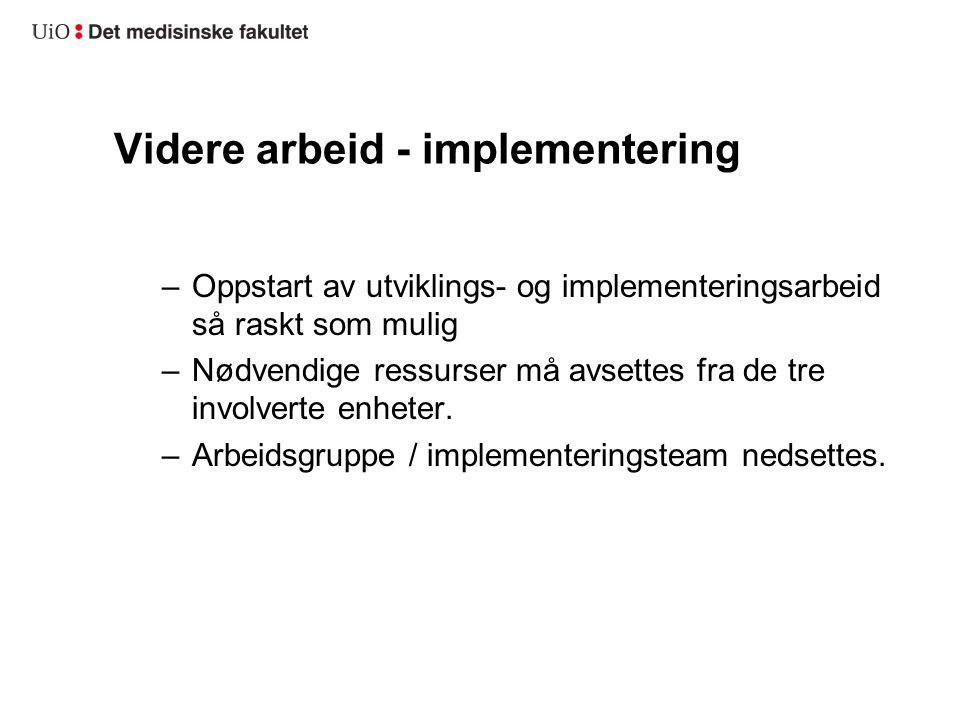 Videre arbeid - implementering –Oppstart av utviklings- og implementeringsarbeid så raskt som mulig –Nødvendige ressurser må avsettes fra de tre invol