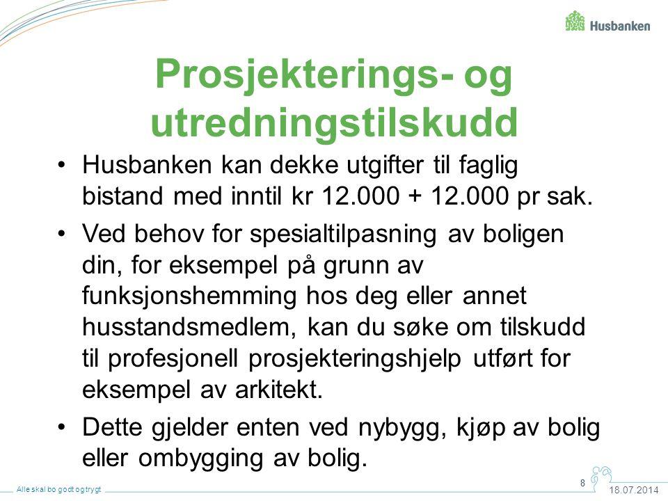 8 18.07.2014 8 Alle skal bo godt og trygt Prosjekterings- og utredningstilskudd Husbanken kan dekke utgifter til faglig bistand med inntil kr 12.000 +
