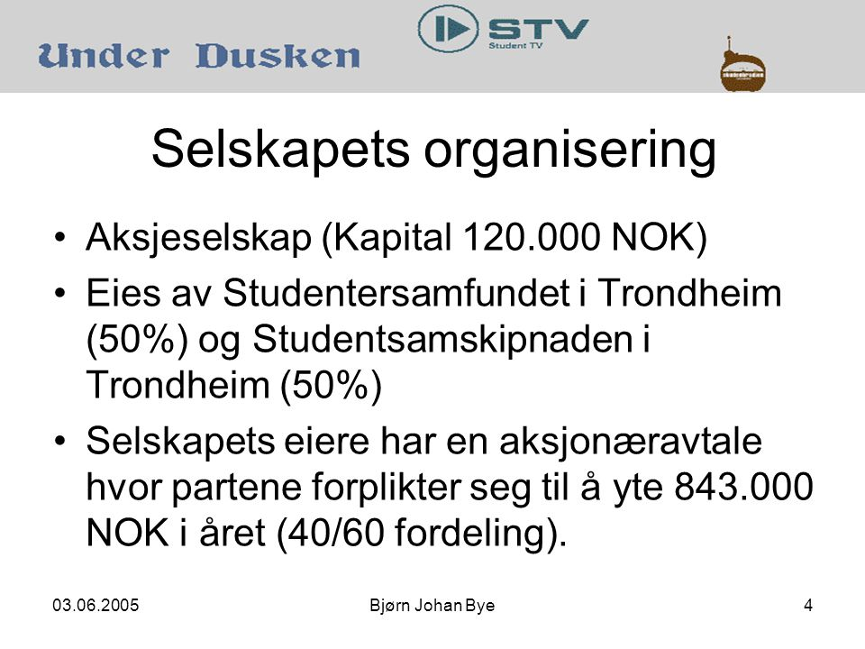 03.06.2005Bjørn Johan Bye4 Selskapets organisering Aksjeselskap (Kapital 120.000 NOK) Eies av Studentersamfundet i Trondheim (50%) og Studentsamskipnaden i Trondheim (50%) Selskapets eiere har en aksjonæravtale hvor partene forplikter seg til å yte 843.000 NOK i året (40/60 fordeling).