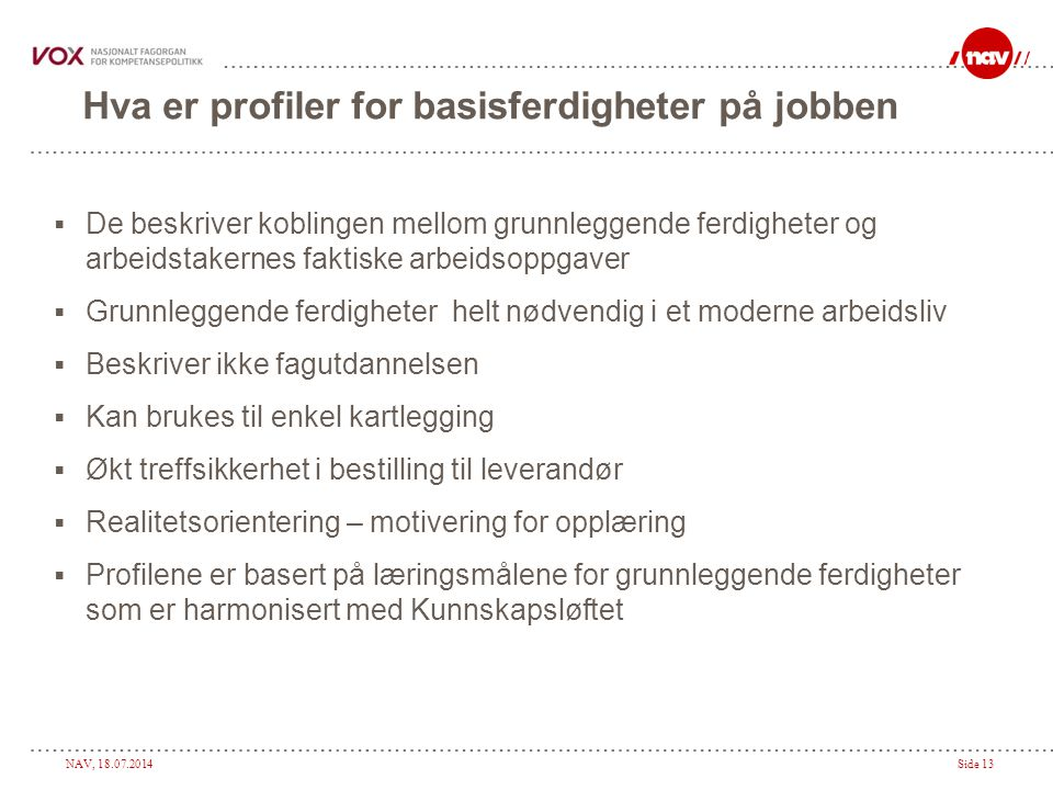 NAV, 18.07.2014Side 13 Hva er profiler for basisferdigheter på jobben  De beskriver koblingen mellom grunnleggende ferdigheter og arbeidstakernes fak
