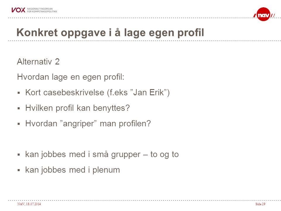 NAV, 18.07.2014Side 29 Konkret oppgave i å lage egen profil Alternativ 2 Hvordan lage en egen profil:  Kort casebeskrivelse (f.eks Jan Erik )  Hvilken profil kan benyttes.
