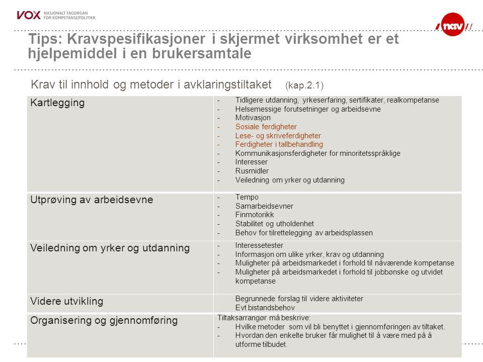 NAV, 18.07.2014Side 60 Tips: Kravspesifikasjoner i skjermet virksomhet er et hjelpemiddel i en brukersamtale Kartlegging - Tidligere utdanning, yrkeserfaring, sertifikater, realkompetanse - Helsemessige forutsetninger og arbeidsevne - Motivasjon - Sosiale ferdigheter - Lese- og skriveferdigheter - Ferdigheter i tallbehandling - Kommunikasjonsferdigheter for minoritetsspråklige - Interesser - Rusmidler - Veiledning om yrker og utdanning Utprøving av arbeidsevne - Tempo - Samarbeidsevner - Finmotorikk - Stabilitet og utholdenhet - Behov for tilrettelegging av arbeidsplassen Veiledning om yrker og utdanning - Interessetester - Informasjon om ulike yrker, krav og utdanning - Muligheter på arbeidsmarkedet i forhold til nåværende kompetanse - Muligheter på arbeidsmarkedet i forhold til jobbønske og utvidet kompetanse Videre utvikling Begrunnede forslag til videre aktiviteter Evt bistandsbehov Organisering og gjennomføring Tiltaksarrangør må beskrive: - Hvilke metoder som vil bli benyttet i gjennomføringen av tiltaket.