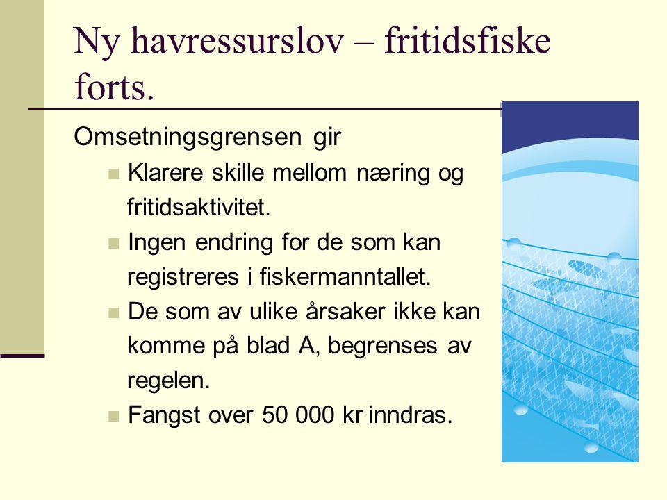 Ny havressurslov – fritidsfiske forts. Omsetningsgrensen gir Klarere skille mellom næring og fritidsaktivitet. Ingen endring for de som kan registrere