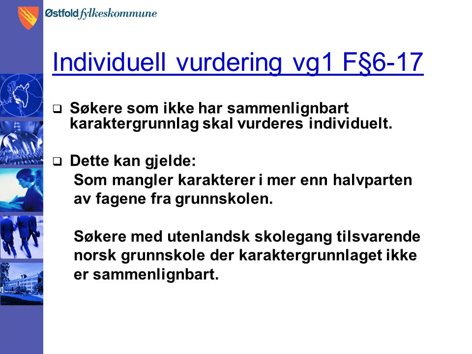 Individuell vurdering vg1 F§6-17  Søkere som ikke har sammenlignbart karaktergrunnlag skal vurderes individuelt.  Dette kan gjelde: Som mangler kara