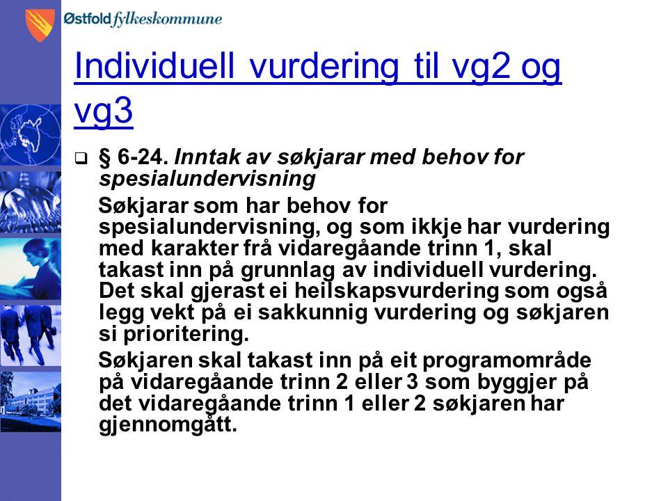 Individuell vurdering til vg2 og vg3  § 6-24. Inntak av søkjarar med behov for spesialundervisning Søkjarar som har behov for spesialundervisning, og