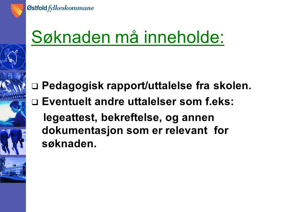 Søknaden må inneholde:  Pedagogisk rapport/uttalelse fra skolen.  Eventuelt andre uttalelser som f.eks: legeattest, bekreftelse, og annen dokumentas