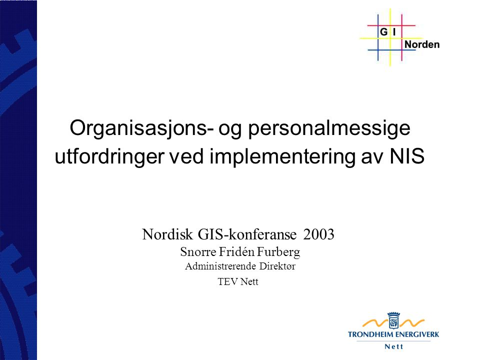 Organisasjons- og personalmessige utfordringer ved implementering av NIS Nordisk GIS-konferanse 2003 Snorre Fridén Furberg Administrerende Direktør TE