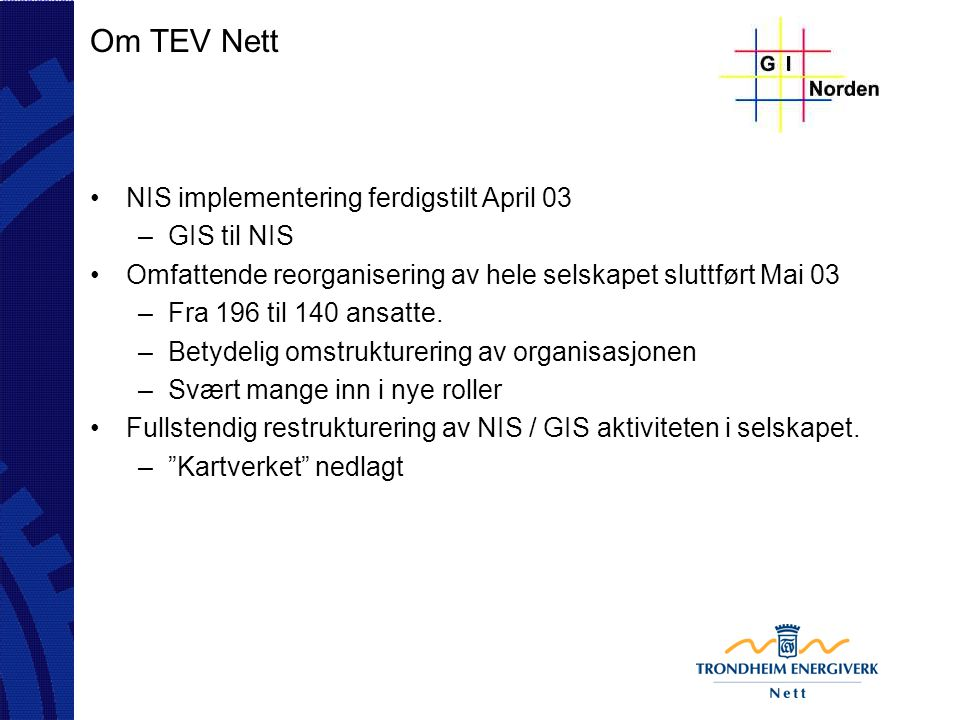 Om TEV Nett NIS implementering ferdigstilt April 03 –GIS til NIS Omfattende reorganisering av hele selskapet sluttført Mai 03 –Fra 196 til 140 ansatte