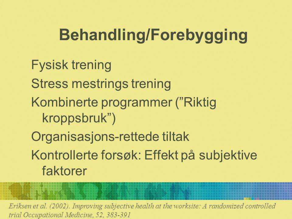 Behandling/Forebygging Fysisk trening Stress mestrings trening Kombinerte programmer ( Riktig kroppsbruk ) Organisasjons-rettede tiltak Kontrollerte forsøk: Effekt på subjektive faktorer Eriksen et al.