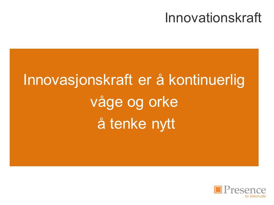 Innovationskraft Innovasjonskraft er å kontinuerlig våge og orke å tenke nytt