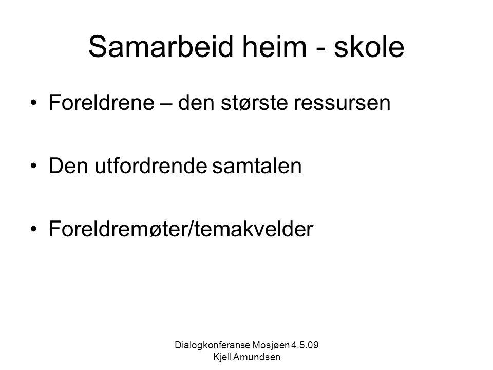 Dialogkonferanse Mosjøen 4.5.09 Kjell Amundsen Samarbeid heim - skole Foreldrene – den største ressursen Den utfordrende samtalen Foreldremøter/temakvelder