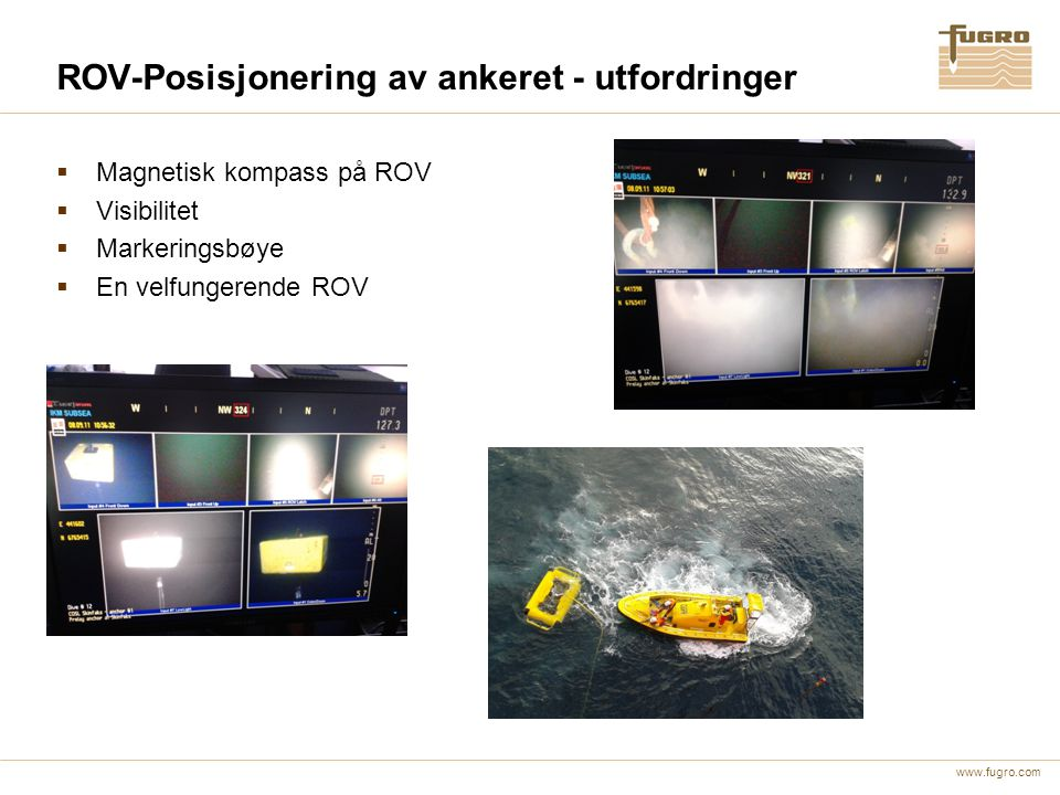 www.fugro.com ROV-Posisjonering av ankeret - utfordringer  Magnetisk kompass på ROV  Visibilitet  Markeringsbøye  En velfungerende ROV