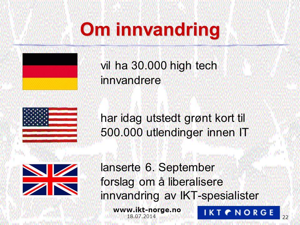 www.ikt-norge.no 22 18.07.2014 Om innvandring vil ha 30.000 high tech innvandrere har idag utstedt grønt kort til 500.000 utlendinger innen IT lanserte 6.