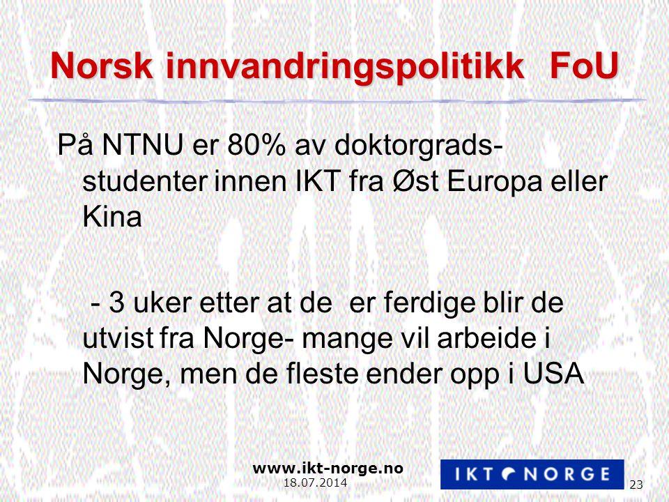 www.ikt-norge.no 23 18.07.2014 Norsk innvandringspolitikk FoU På NTNU er 80% av doktorgrads- studenter innen IKT fra Øst Europa eller Kina - 3 uker etter at de er ferdige blir de utvist fra Norge- mange vil arbeide i Norge, men de fleste ender opp i USA