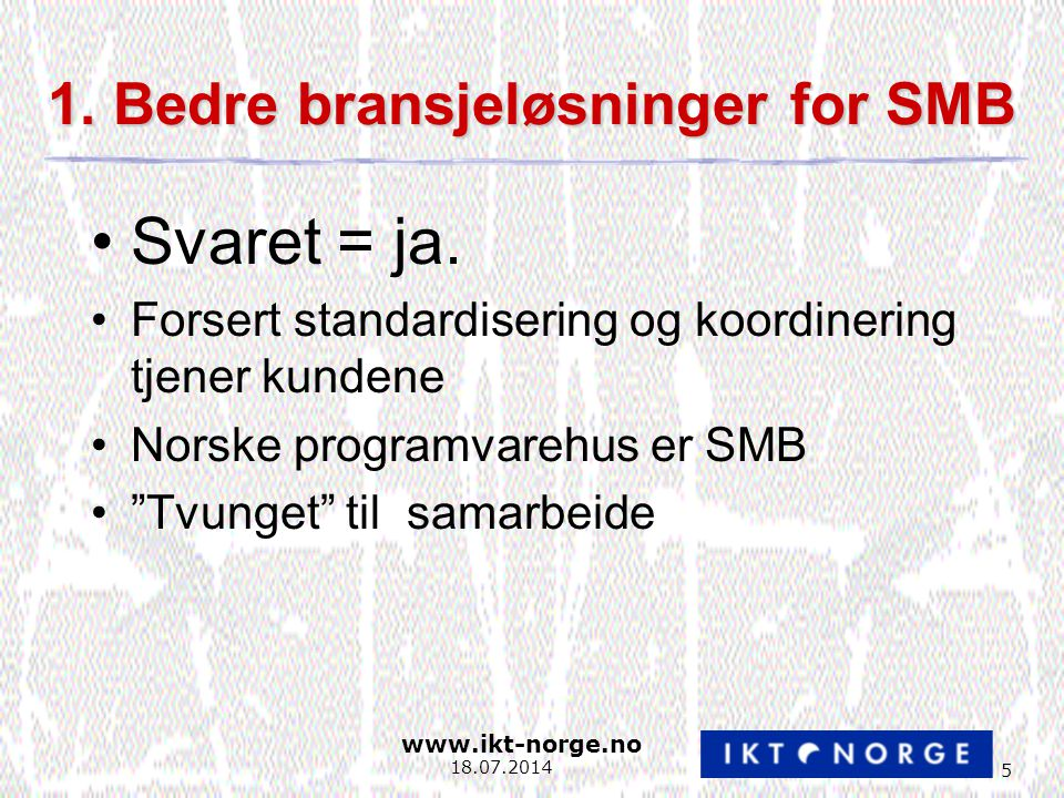 www.ikt-norge.no 5 18.07.2014 1. Bedre bransjeløsninger for SMB Svaret = ja.