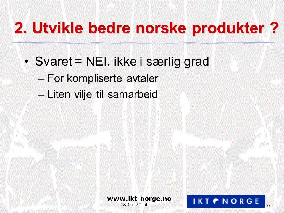www.ikt-norge.no 6 18.07.2014 2. Utvikle bedre norske produkter .
