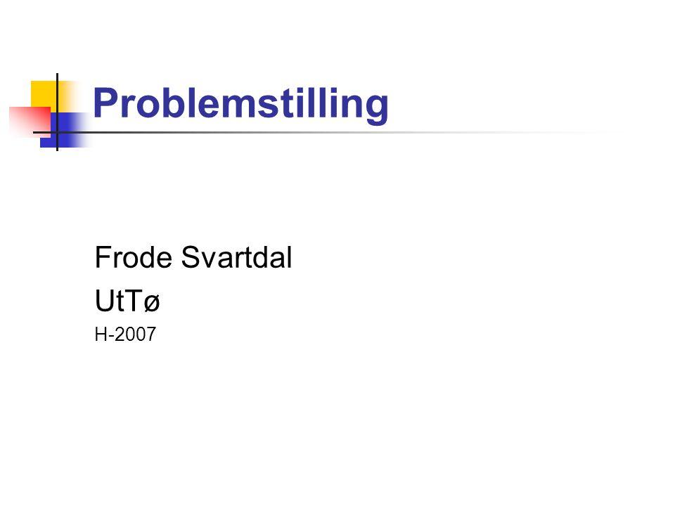 Problemstilling Frode Svartdal UtTø H-2007