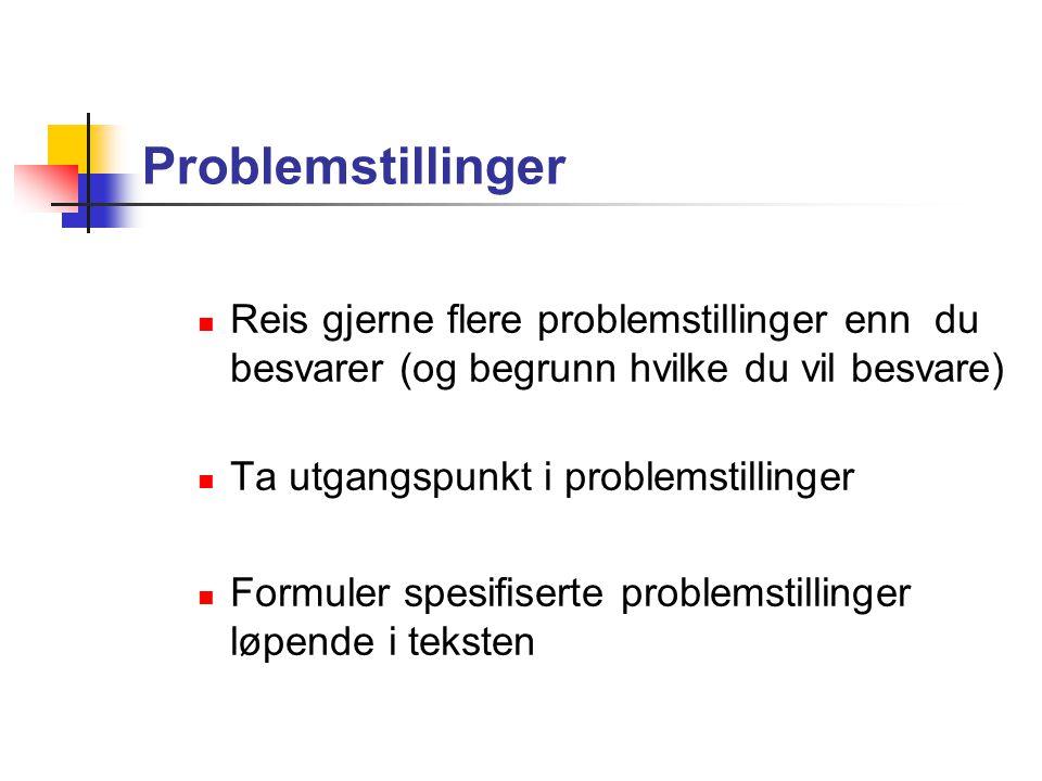Problemstillinger Reis gjerne flere problemstillinger enn du besvarer (og begrunn hvilke du vil besvare) Ta utgangspunkt i problemstillinger Formuler spesifiserte problemstillinger løpende i teksten