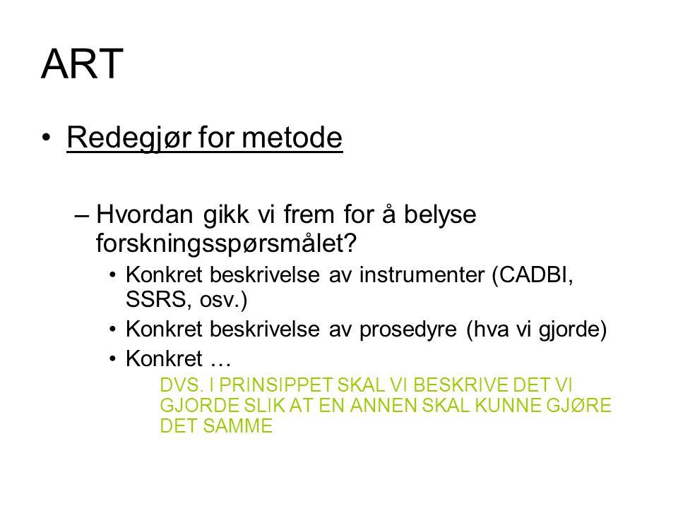 ART Redegjør for metode –Hvordan gikk vi frem for å belyse forskningsspørsmålet? Konkret beskrivelse av instrumenter (CADBI, SSRS, osv.) Konkret beskr