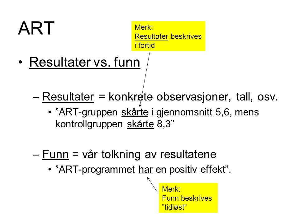 """ART Resultater vs. funn –Resultater = konkrete observasjoner, tall, osv. """"ART-gruppen skårte i gjennomsnitt 5,6, mens kontrollgruppen skårte 8,3"""" –Fun"""