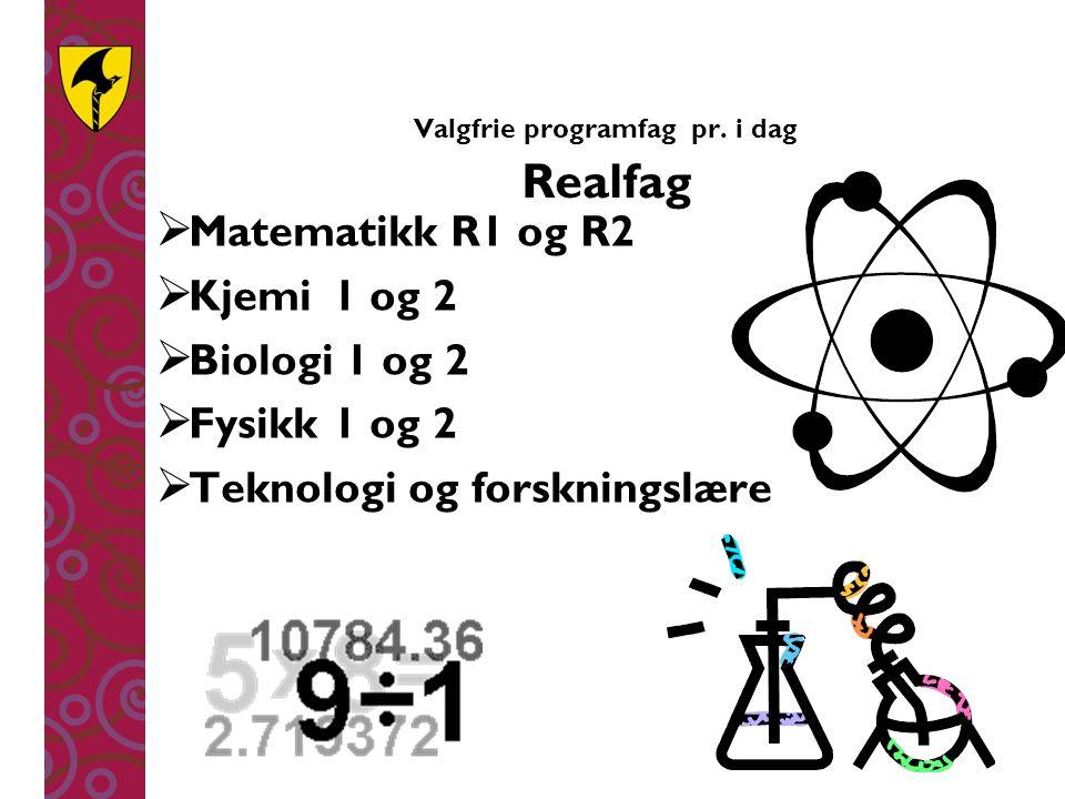 Valgfrie programfag pr. i dag Realfag  Matematikk R1 og R2  Kjemi1 og 2  Biologi 1 og 2  Fysikk1 og 2  Teknologi og forskningslære