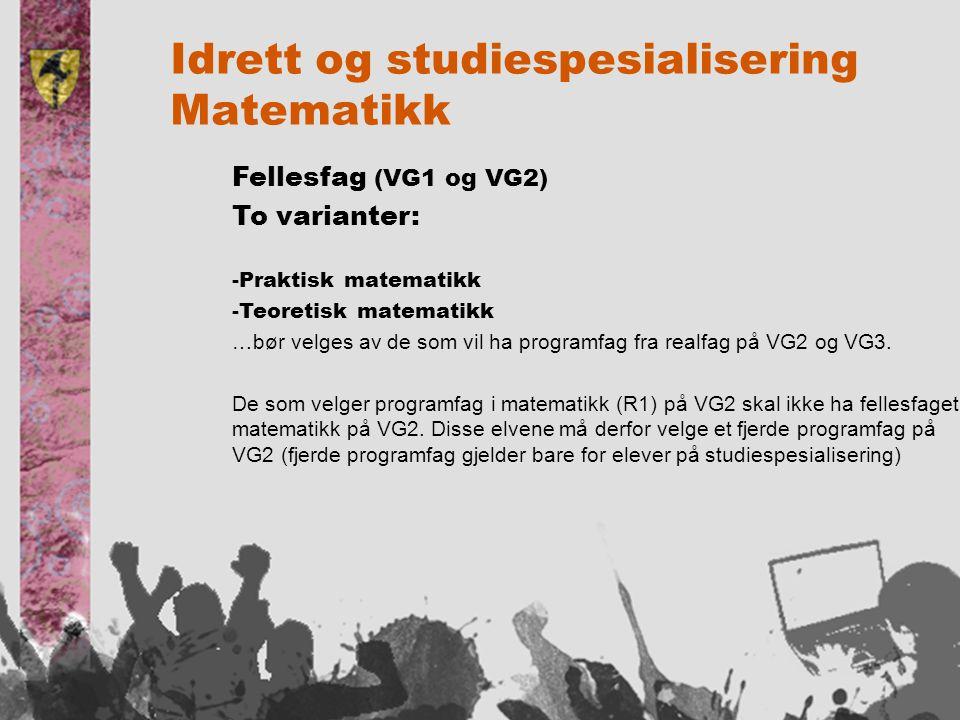 Idrett og studiespesialisering Matematikk Fellesfag (VG1 og VG2) To varianter: -Praktisk matematikk -Teoretisk matematikk …bør velges av de som vil ha programfag fra realfag på VG2 og VG3.