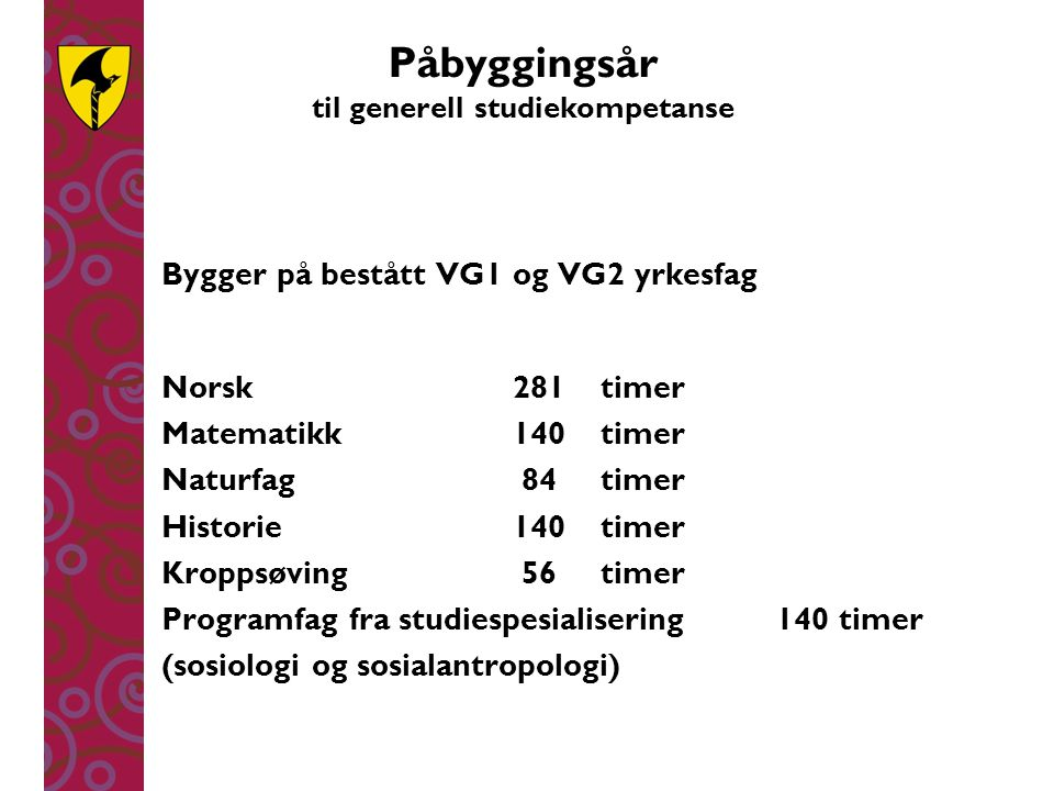 Påbyggingsår til generell studiekompetanse Bygger på bestått VG1 og VG2 yrkesfag Norsk281 timer Matematikk140 timer Naturfag 84 timer Historie140timer