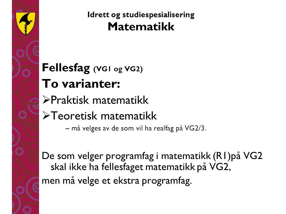 Idrett og studiespesialisering Matematikk Fellesfag (VG1 og VG2) To varianter:  Praktisk matematikk  Teoretisk matematikk – må velges av de som vil