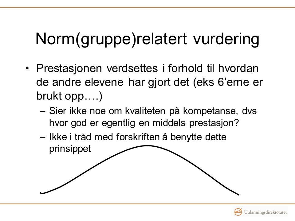 Norm(gruppe)relatert vurdering Prestasjonen verdsettes i forhold til hvordan de andre elevene har gjort det (eks 6'erne er brukt opp….) –Sier ikke noe