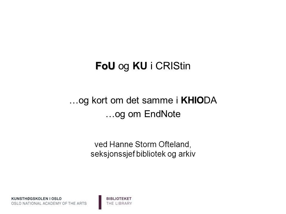 FoU FoU og KU i CRIStin …og kort om det samme i KHIODA …og om EndNote ved Hanne Storm Ofteland, seksjonssjef bibliotek og arkiv