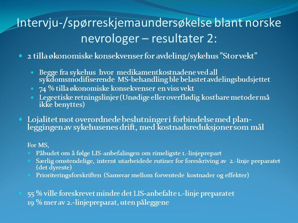 Intervju-/spørreskjemaundersøkelse blant norske nevrologer – resultater 2: 2 tilla økonomiske konsekvenser for avdeling/sykehus Stor vekt Begge fra sykehus hvor medikamentkostnadene ved all sykdomsmodifiserende MS-behandling ble belastet avdelingsbudsjettet 74 % tilla økonomiske konsekvenser en viss vekt Legeetiske retningslinjer (Unødige eller overflødig kostbare metoder må ikke benyttes) Lojalitet mot overordnede beslutninger i forbindelse med plan- leggingen av sykehusenes drift, med kostnadsreduksjoner som mål For MS, Påbudet om å følge LIS-anbefalingen om rimeligste 1.-linjeprepart Særlig omstendelige, internt utarbeidede rutiner for foreskriving av 2.-linje preparatet (det dyreste) Prioriteringsforskriften (Samsvar mellom forventede kostnader og effekter) 55 % ville foreskrevet mindre det LIS-anbefalte 1.-linje preparatet 19 % mer av 2.-linjepreparat, uten påleggene