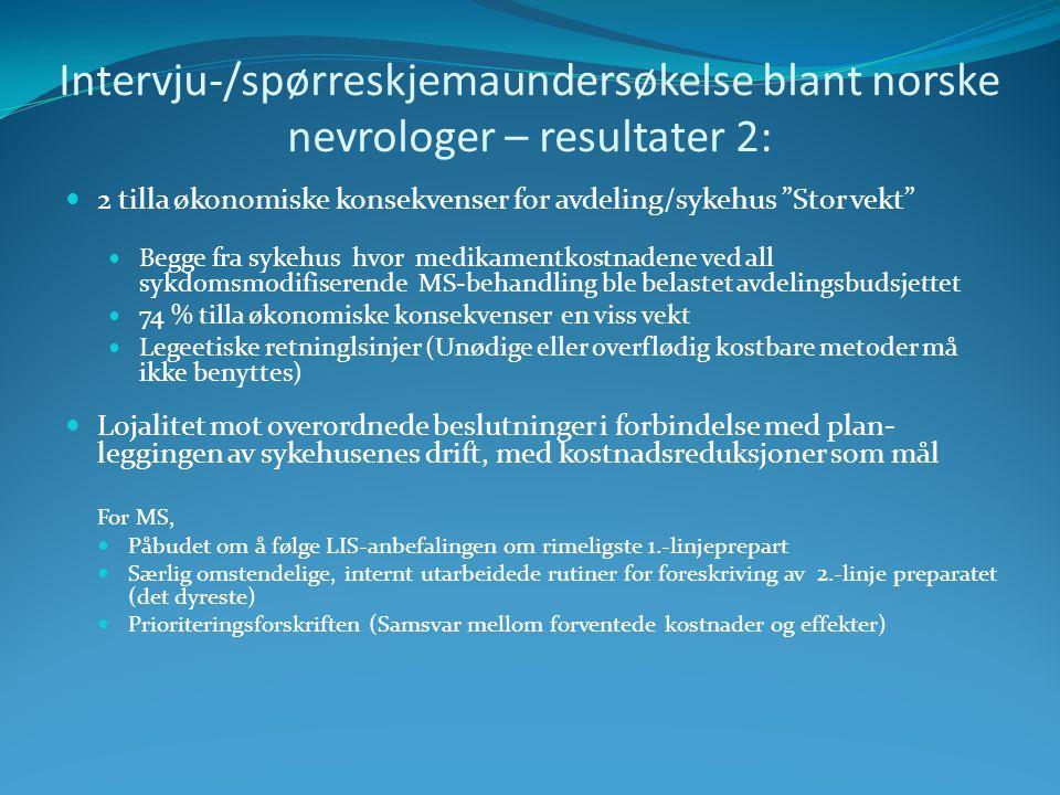 Intervju-/spørreskjemaundersøkelse blant norske nevrologer – resultater 2: 2 tilla økonomiske konsekvenser for avdeling/sykehus Stor vekt Begge fra sykehus hvor medikamentkostnadene ved all sykdomsmodifiserende MS-behandling ble belastet avdelingsbudsjettet 74 % tilla økonomiske konsekvenser en viss vekt Legeetiske retninglsinjer (Unødige eller overflødig kostbare metoder må ikke benyttes) Lojalitet mot overordnede beslutninger i forbindelse med plan- leggingen av sykehusenes drift, med kostnadsreduksjoner som mål For MS, Påbudet om å følge LIS-anbefalingen om rimeligste 1.-linjeprepart Særlig omstendelige, internt utarbeidede rutiner for foreskriving av 2.-linje preparatet (det dyreste) Prioriteringsforskriften (Samsvar mellom forventede kostnader og effekter)