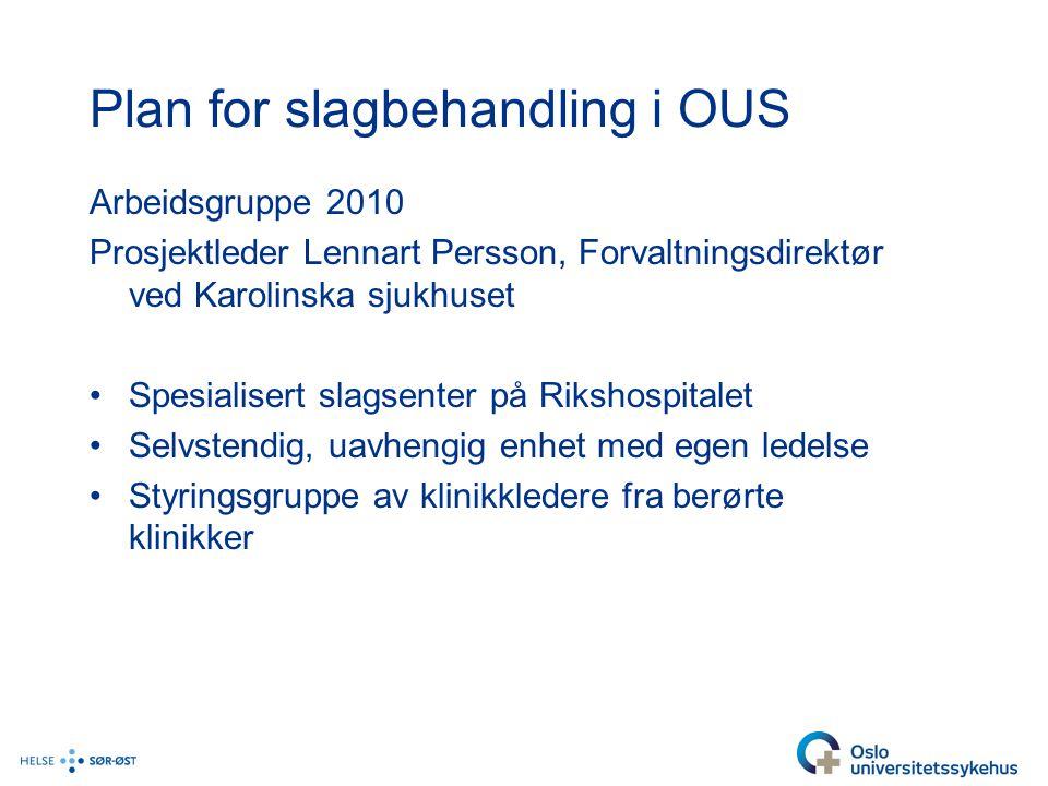 Plan for slagbehandling i OUS Arbeidsgruppe 2010 Prosjektleder Lennart Persson, Forvaltningsdirektør ved Karolinska sjukhuset Spesialisert slagsenter på Rikshospitalet Selvstendig, uavhengig enhet med egen ledelse Styringsgruppe av klinikkledere fra berørte klinikker