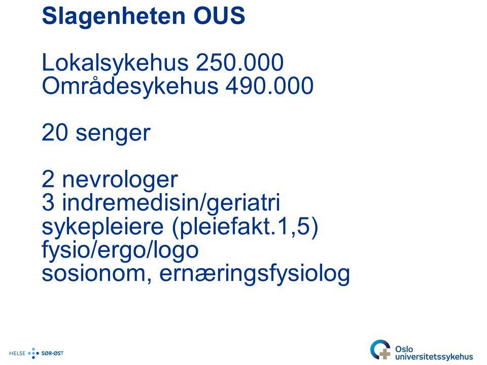 Slagenheten OUS Lokalsykehus 250.000 Områdesykehus 490.000 20 senger 2 nevrologer 3 indremedisin/geriatri sykepleiere (pleiefakt.1,5) fysio/ergo/logo sosionom, ernæringsfysiolog