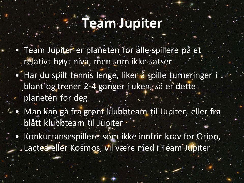 Team Jupiter Team Jupiter er planeten for alle spillere på et relativt høyt nivå, men som ikke satser Har du spilt tennis lenge, liker å spille turneringer i blant og trener 2-4 ganger i uken, så er dette planeten for deg Man kan gå fra grønt klubbteam til Jupiter, eller fra blått klubbteam til Jupiter Konkurransespillere som ikke innfrir krav for Orion, Lactea eller Kosmos, vil være med i Team Jupiter