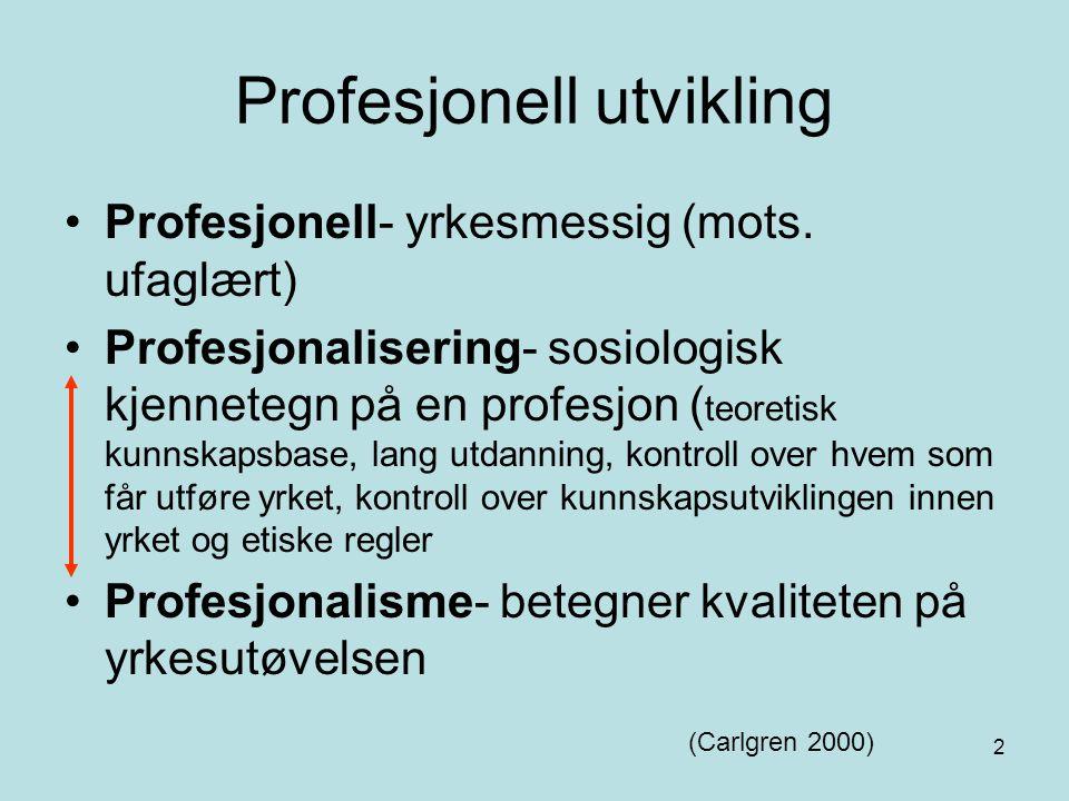 2 Profesjonell utvikling Profesjonell- yrkesmessig (mots. ufaglært) Profesjonalisering- sosiologisk kjennetegn på en profesjon ( teoretisk kunnskapsba