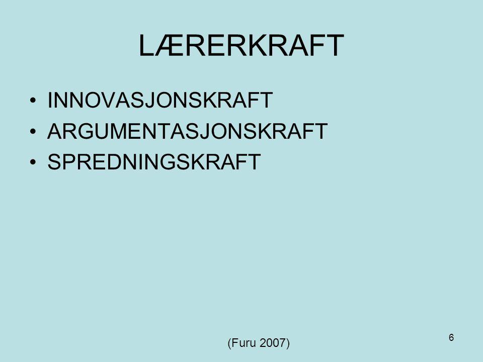 6 LÆRERKRAFT INNOVASJONSKRAFT ARGUMENTASJONSKRAFT SPREDNINGSKRAFT (Furu 2007)