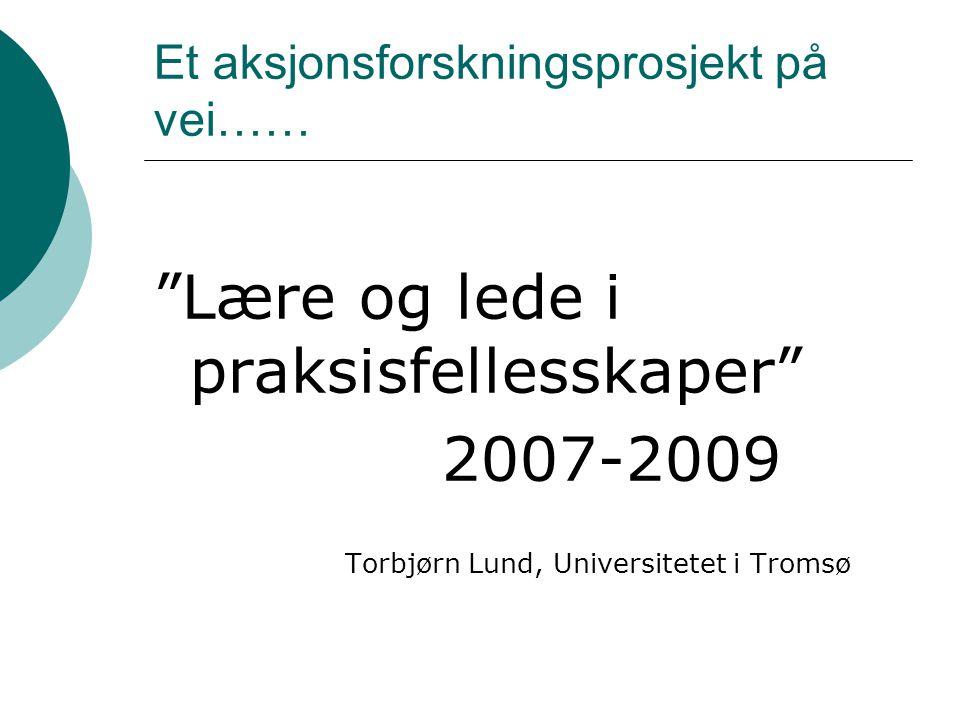 Et aksjonsforskningsprosjekt på vei…… Lære og lede i praksisfellesskaper 2007-2009 Torbjørn Lund, Universitetet i Tromsø