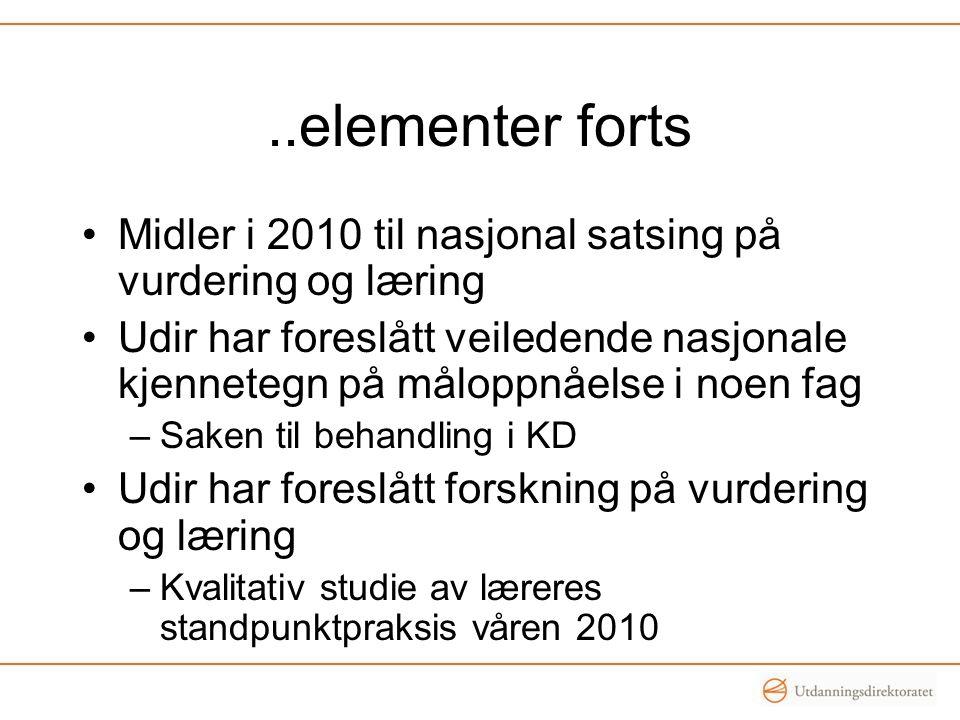 ..elementer forts Midler i 2010 til nasjonal satsing på vurdering og læring Udir har foreslått veiledende nasjonale kjennetegn på måloppnåelse i noen fag –Saken til behandling i KD Udir har foreslått forskning på vurdering og læring –Kvalitativ studie av læreres standpunktpraksis våren 2010
